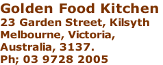 Golden Food Kitchen  23 Garden Street, Kilsyth Melbourne, Victoria,  Australia, 3137.  Ph; 03 9728 2005